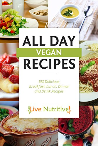 Vegan: All Day Vegan Recipes: 150 Delicious Breakfast, Lunch, Dinner, Dessert, Snacks and Drink Recipes (Vegan Recipes / Vegan Cookbook) by Live Nutritive