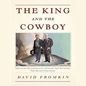The King and the Cowboy: Theodore Roosevelt and Edward the Seventh: The Secret Partners | [David Fromkin]