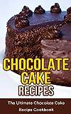 Chocolate Cake Recipes: The Ultimate Chocolate Cake Recipe Cookbook
