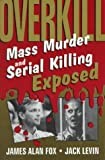 Overkill: Mass Murder and Serial Killing Exposed (0306447711) by James Alan Fox