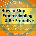 How to Stop Procrastinating and Be Proactive: Sleep Meditation & Alpha Theta Hypnosis with The Sleep Lab Speech by Joel Thielke, Catherine Perry Narrated by Catherine Perry