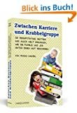 Zwischen Karriere und Krabbelgruppe - 20 berufst�tige M�tter aus aller Welt erz�hlen, wie sie Familie und Job unter einen Hut bekommen