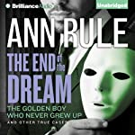 The End of the Dream: The Golden Boy Who Never Grew Up and Other True Cases: Ann Rule's Crime Files, Book 5 | Ann Rule