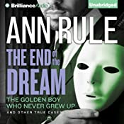 The End of the Dream: The Golden Boy Who Never Grew Up and Other True Cases: Ann Rule's Crime Files, Book 5 | [Ann Rule]