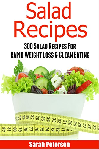 Salads: 300 Salad Recipes For Rapid Weight Loss & Clean Eating (Salads Recipes, Salads to go, Salad Cookbook) by Sarah Peterson