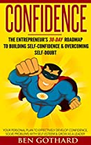 CONFIDENCE: THE ENTREPRENEUR'S 30-DAY ROADMAP TO BUILDING SELF CONFIDENCE & OVERCOMING SELF-DOUBT: HOW TO BE CONFIDENT (CONFIDENCE AND SELF ESTEEM, SELF ... BE MORE CONFIDENT, SELF-DOUBT, SELF ESTEEM)