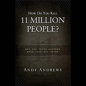 How Do You Kill Eleven Million People?: Why the Truth Matters More than You Think | [Andy Andrews]