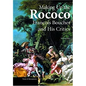 Making Up the Rococo: François Boucher and His Critics (Texts and Documents Series)