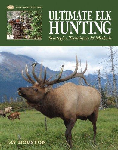 Ultimate Elk Hunting: Strategies, Techniques & Methods (The Complete Hunter)