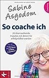 Sabine Asgodom - So coache ich: 25 überraschende Impulse, mit denen Sie erfolgreicher werden