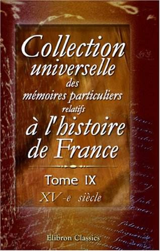 Collection Universelle Des Mémoires Particuliers Relatifs À L'Histoire De France: Tome 9. Xv Siècle (French Edition) front-523737