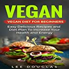 Vegan: Vegan Diet for Beginners: Easy Delicious Recipes and Diet Plan to Increase Your Health and Energy Hörbuch von Lee Douglas Gesprochen von: Ryan Sitzberger