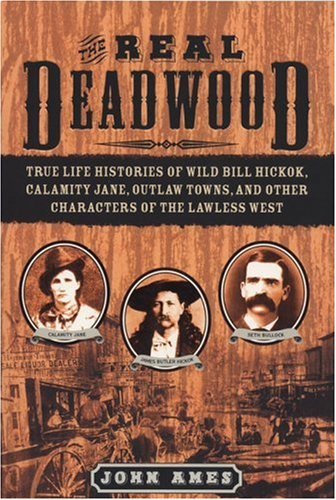 The Real Deadwood: True Life Histories of Will Bill Hickock, Calamity Jane, Outlaw Towns, and Other Characters of the Lawless West
