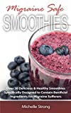 Migraine Safe Smoothies: Over 30 Delicious & Healthy Smoothies Specifically Designed to Contain Beneficial Ingredients for Migraine Sufferers