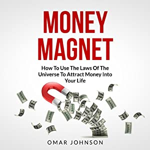 Money Magnet: How to Use the Laws of the Universe to Attract Money into Your Life | [Omar Johnson]