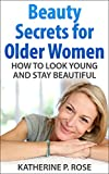 Beauty Secrets for Older Women: How to Look Young and Stay Beautiful