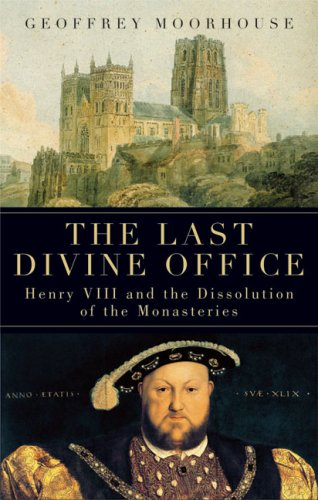 The Last Divine Office: Henry VIII and the Dissolution of the Monasteries, GEOFFREY MOORHOUSE