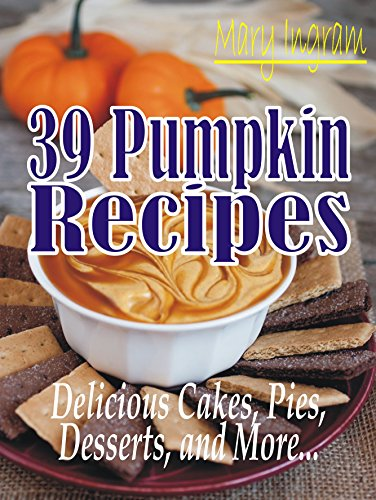 39 PUMPKIN RECIPES: DELICIOUS CAKES, PIES, DESSERTS, AND MORE... by Mary Ingram