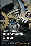 Faszination Automatikuhren: Fliegeruhren, Taucheruhren und...