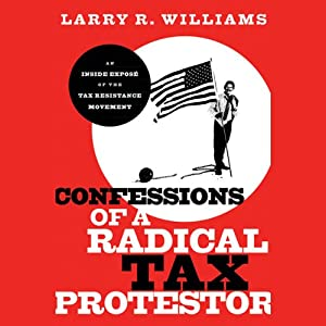 Confessions of a Radical Tax Protestor: An Inside Expose of the Tax Resistance Movement | [Larry R. Williams]