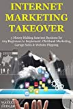Internet Marketing Takeover: 3 Money Making Internet Business for Any Beginners to Implement. Clickbank Marketing, Garage Sales & Website Flipping