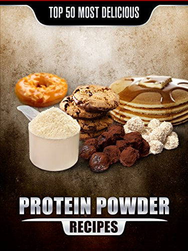 Top 50 Most Delicious Protein Powder Recipes: Healthy, Low Fat and Packed with Protein! (Recipe Top 50's Book 58) by Jake Mangley
