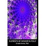 ELEMENTS OF WISDOM AND FOLLY---quick, rough and powerful psychological strategies and adventures.