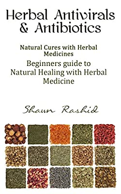 Herbal Antivirals and Antibiotics: Natural Cures with Herbal Medicines (Beginners Guide to Natural Healing with Herbal Medicine) (Herbal Antivirals and ... Healing with Herbal Medicine) Book 1)