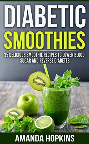 Diabetic Smoothies: 35 Delicious Smoothie Recipes to Lower Blood Sugar and Reverse Diabetes (Diabetic Living) by Amanda Hopkins