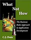 What Not How: The Business Rules Approach to Application Development (0201708507) by Date, C. J.