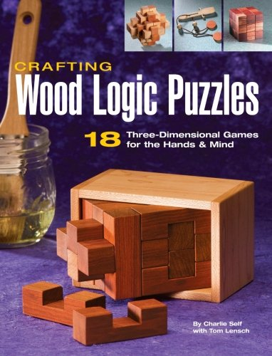 Crafting Wood Logic Puzzles: 18 Three-Dimensional Games for the Hands & Mind: 18 Three-dimensional Games for the Hands and Mind