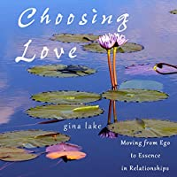 Choosing Love: Moving from Ego to Essence in Relationships (       UNABRIDGED) by Gina Lake Narrated by Rebecca Van Volkinburg