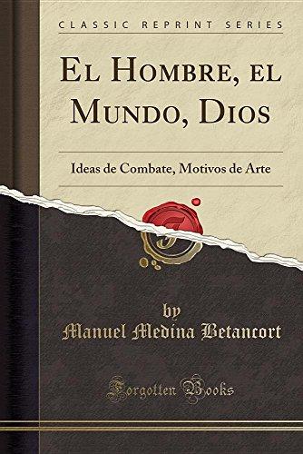 El Hombre, el Mundo, Dios: Ideas de Combate, Motivos de Arte (Classic Reprint)  [Betancort, Manuel Medina] (Tapa Blanda)