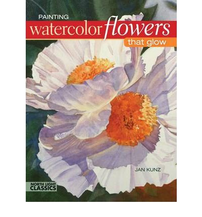 Painting Watercolor Flowers That Glow Tools for Paintings with Impact by Kunz, Jan ( Author ) ON Jul-29-2011, Paperback