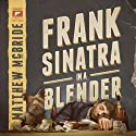 Frank Sinatra in a Blender (       UNABRIDGED) by Matthew McBride Narrated by Keith Szarabajka