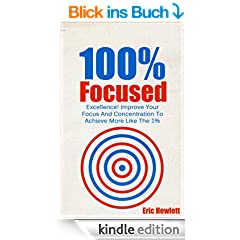 100% Focused: Excellence! Improve Your Focus And Concentration To Achieve More Like The 1% (Focused, fulfilled) (English Edition)