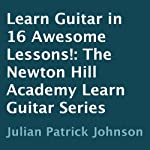 Learn Guitar in 16 Awesome Lessons!: The Newton Hill Academy Learn Guitar Series | Julian Patrick Johnson