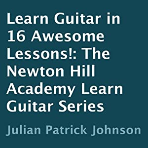 Learn Guitar in 16 Awesome Lessons!: The Newton Hill Academy Learn Guitar Series | [Julian Patrick Johnson]