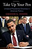 Take Up Your Pen: Unilateral Presidential Directives in American Politics (Democracy, Citizenship, and Constitutionalism)