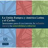 La Unión Europea y América Latina y el Caribe: Inversiones para el crecimiento, la inclusión social y la sostenibilidad...