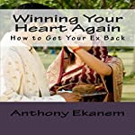 Winning Your Heart Again: How to Get Your Ex Back   Anthony Ekanem