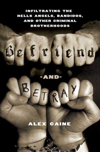 Befriend and Betray: Infiltrating the Hells Angels, Bandidos and Other Criminal Brotherhoods, Alex Caine