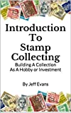 Introduction To Stamp Collecting: Building A Collection As A Hobby or Investment (Hobbies & Pastimes Book 1)