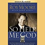 So Help Me God: The Ten Commandments, Judicial Tyranny, & the Battle for Religious Freedom | Roy Moore,John Perry