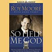 So Help Me God: The Ten Commandments, Judicial Tyranny, & the Battle for Religious Freedom | [Roy Moore, John Perry]