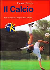 Il calcio. Tecnica, tattica e preparazione atletica: Roberto Caserta