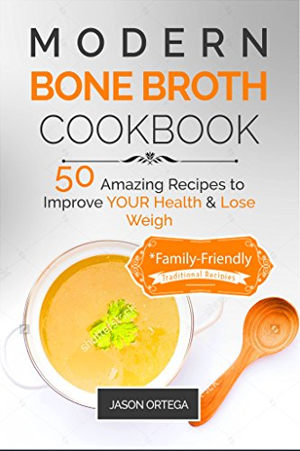 Modern Bone Broth Cookbook: 50 Amazing Recipes to improve your health and lose weight (family friendly) (Modern Food Books Book 2) by Jason Ortega