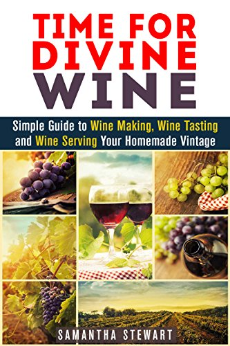 Time for Divine Wine: Simple Guide to Wine Making, Wine Tasting and Wine Serving Your Homemade Vintage (Homemade Wine Recipes, Guide to Making Wine at Home) by Samantha Stewart