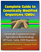 Complete Guide to Genetically Modified Organisms (GMOs), Genetically Engineered Crops, Agricultural Biotechnology, GM Foods, Safety, USDA Regulations, International Restrictions, Transgenic Foods