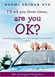 I'll Ask You Three Times, Are You OK?: Tales of Driving and Being Driven (0060853921) by Nye, Naomi Shihab